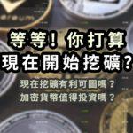 等等,你打算現在開始挖礦?現在挖礦有利可圖嗎?加密貨幣值得投資嗎?還有什麼與之相關但風險較低的可行選擇?